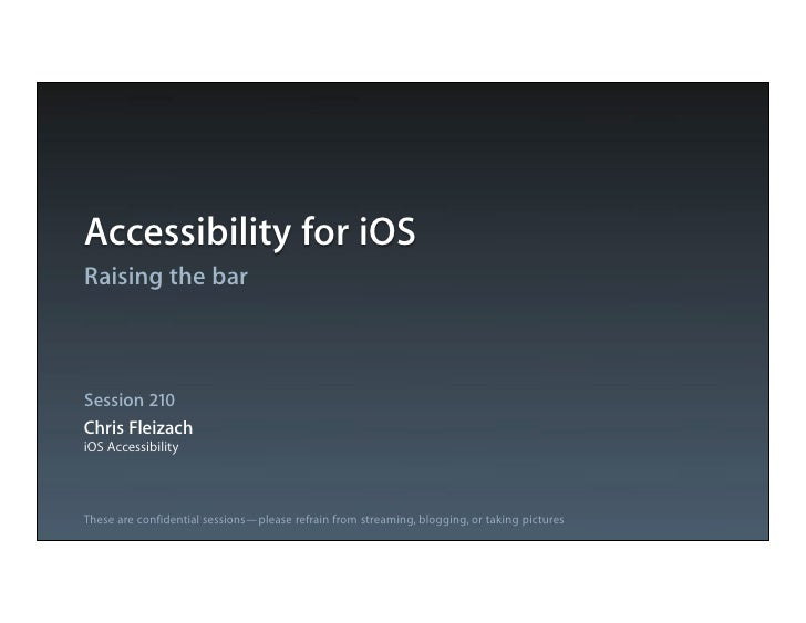 Accessibility for iOSRaising the barSession 210Chris FleizachiOS AccessibilityThese are confidential sessions—please refra...