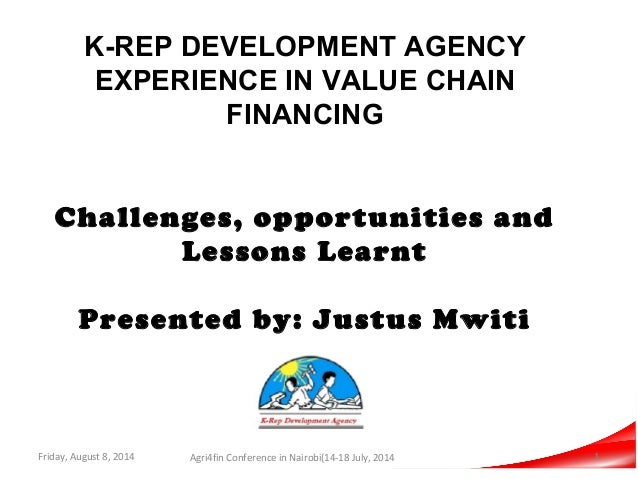 K-REP DEVELOPMENT AGENCY EXPERIENCE IN VALUE CHAIN FINANCING Challenges, opportunities and Lessons Learnt Presented by: Ju...