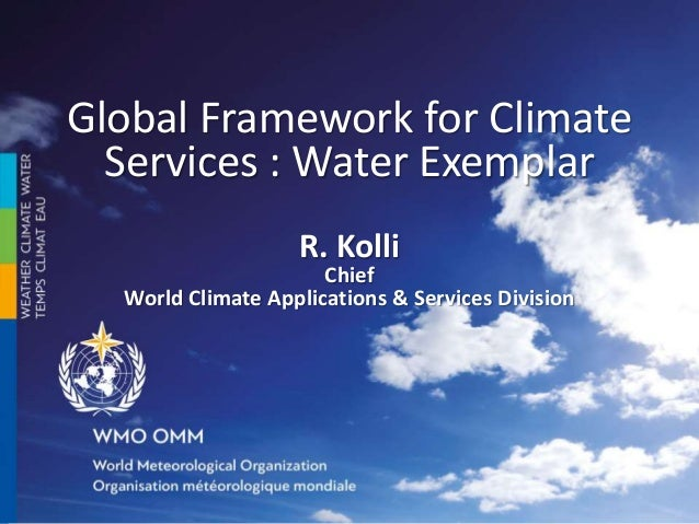 Global Framework for Climate Services : Water Exemplar R. Kolli Chief World Climate Applications & Services Division