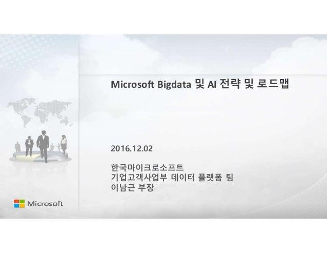 Microsoft Bigdata 및 AI 전략 및 로드맵 2016.12.02 한국마이크로소프트 기업고객사업부 데이터 플랫폼 팀 이남근 부장