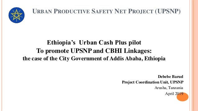 URBAN PRODUCTIVE SAFETY NET PROJECT (UPSNP) Ethiopia's Urban Cash Plus pilot To promote UPSNP and CBHI Linkages: the case ...