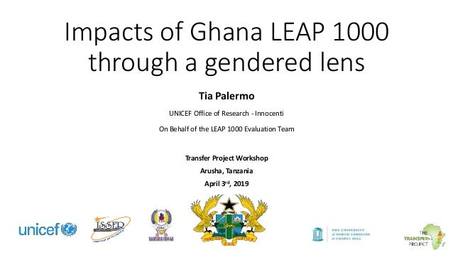 Impacts of Ghana LEAP 1000 through a gendered lens Tia Palermo UNICEF Office of Research - Innocenti On Behalf of the LEAP...