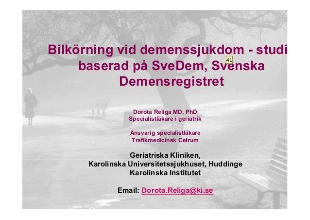 Bilkörning vid demenssjukdom - studie baserad på SveDem, Svenska Demensregistret 41  Dorota Religa MD, PhD Specialistläkar...