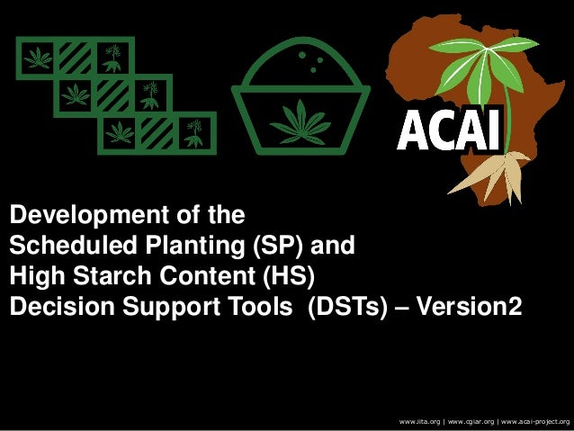 Development of the Scheduled Planting (SP) and High Starch Content (HS) Decision Support Tools (DSTs) – Version2 www.iita....