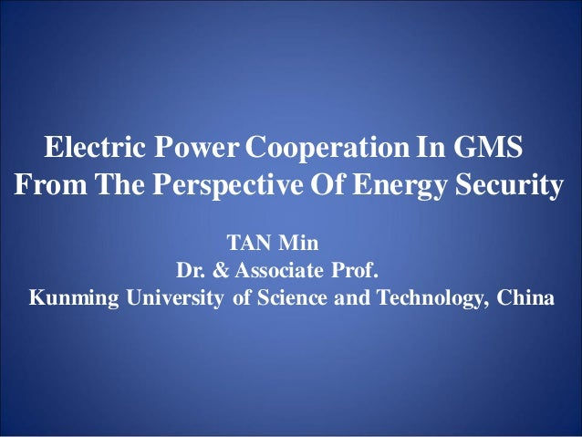 Electric Power Cooperation In GMS From The Perspective Of Energy Security TAN Min Dr. & Associate Prof. Kunming University...