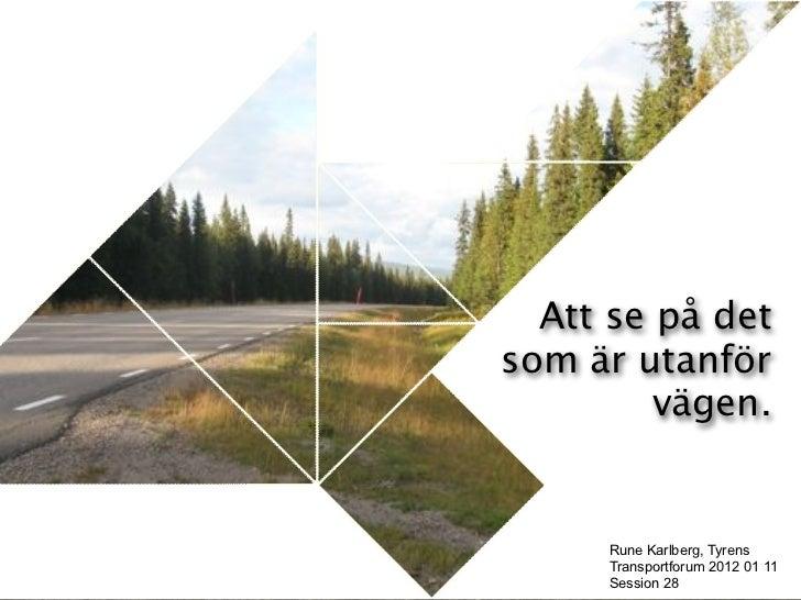 KAPITELRUBRIK Att LÄGGS HÄR     se på detsom är utanför        vägen.     Rune Karlberg, Tyrens     Transportforum 2012 01...