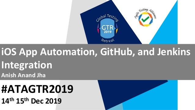 #ATAGTR2019 iOS App Automation, GitHub, and Jenkins Integration Anish Anand Jha 14th 15th Dec 2019