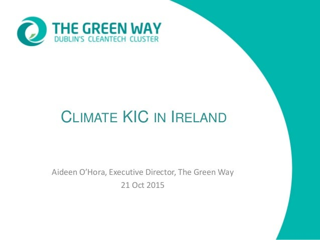 CLIMATE KIC IN IRELAND Aideen O'Hora, Executive Director, The Green Way 21 Oct 2015
