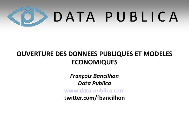 OUVERTURE DES DONNEES PUBLIQUES ET MODELES               ECONOMIQUES              François Bancilhon                 Data ...