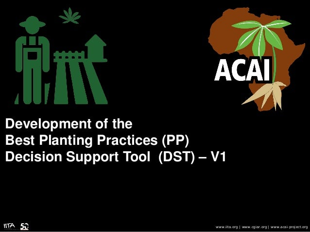 Development of the Best Planting Practices (PP) Decision Support Tool (DST) – V1 www.iita.org | www.cgiar.org | www.acai-p...
