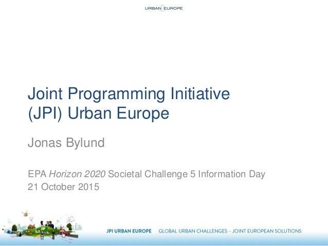 Joint Programming Initiative (JPI) Urban Europe Jonas Bylund EPA Horizon 2020 Societal Challenge 5 Information Day 21 Octo...