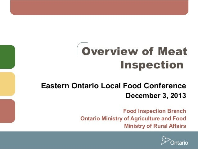 Overview of Meat Inspection Eastern Ontario Local Food Conference December 3, 2013 Food Inspection Branch Ontario Ministry...