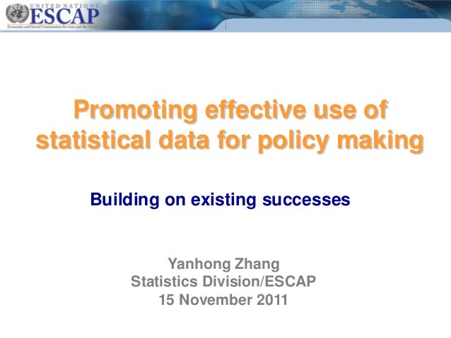 Promoting effective use of statistical data for policy making Building on existing successes Yanhong Zhang Statistics Divi...