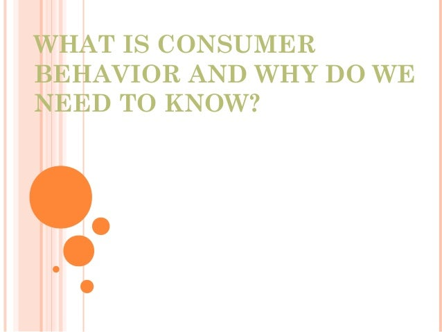 WHAT IS CONSUMERBEHAVIOR AND WHY DO WENEED TO KNOW?