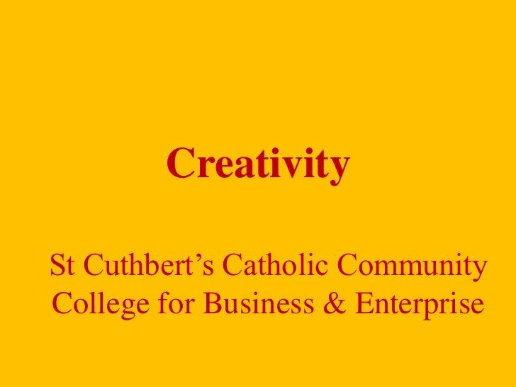 Creativity<br />St Cuthbert's Catholic Community College for Business & Enterprise<br />
