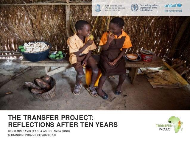 THE TRANSFER PROJECT: REFLECTIONS AFTER TEN YEARS BENJAMIN DAVIS (FAO) & ASHU HANDA (UNC) @TRANSFERPROJCT #TPARUSHA19