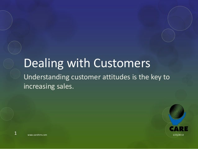 Dealing with Customers    Understanding customer attitudes is the key to    increasing sales.1    www.carehrm.com         ...
