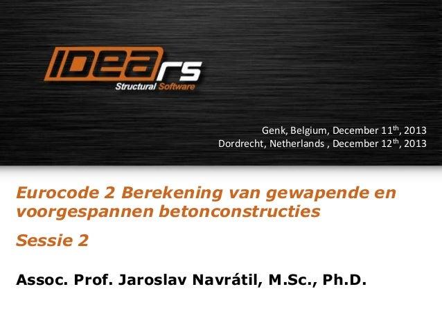 Genk, Belgium, December 11th, 2013 Dordrecht, Netherlands , December 12th, 2013  Eurocode 2 Berekening van gewapende en vo...