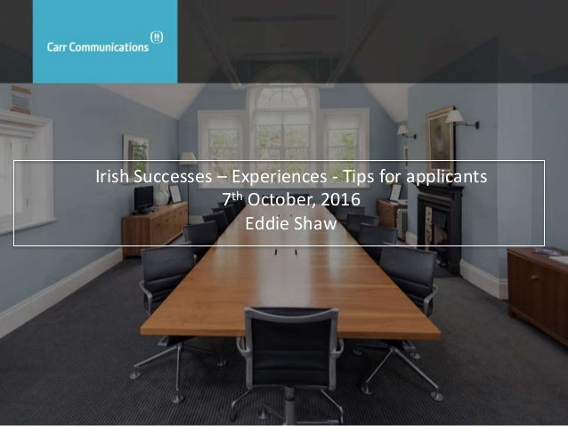 Irish Successes – Experiences - Tips for applicants 7th October, 2016 Eddie Shaw