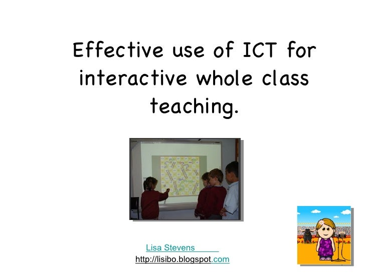 Effective use of ICT for interactive whole class teaching. Lisa Stevens           http://lisibo.blogspot .com