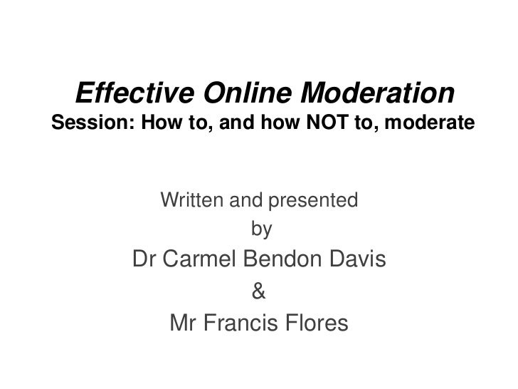 Effective Online ModerationSession: How to, and how NOT to, moderate          Written and presented                    by ...