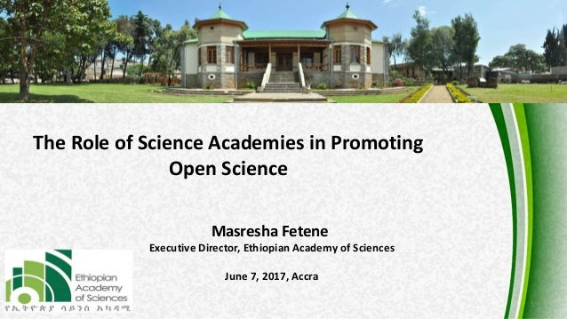 1 The Role of Science Academies in Promoting Open Science Masresha Fetene Executive Director, Ethiopian Academy of Science...
