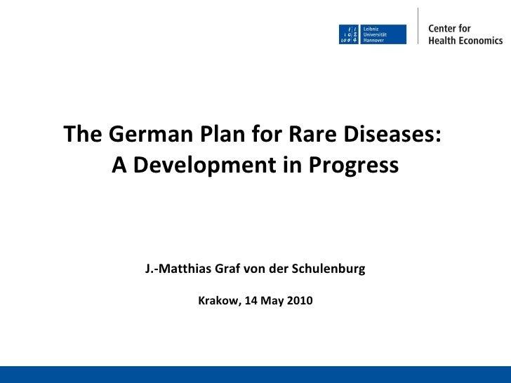 The German Plan for Rare Diseases:  A Development in Progress J.-Matthias Graf von der Schulenburg Krakow, 14 May 2010