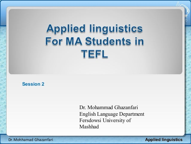 Session 2  Dr. Mohammad Ghazanfari English Language Department Fersdowsi University of Mashhad Dr.Mohhamad Ghazanfari  App...
