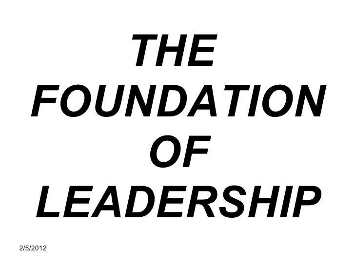 THE  FOUNDATION      OF  LEADERSHIP2/5/2012