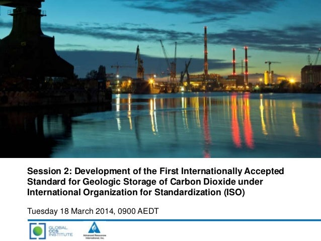 Session 2: Development of the First Internationally Accepted Standard for Geologic Storage of Carbon Dioxide under Interna...