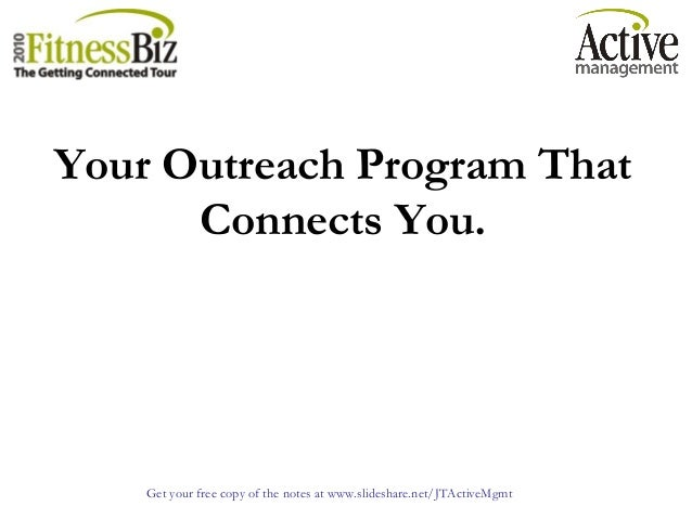 Get your free copy of the notes at www.slideshare.net/JTActiveMgmt Your Outreach Program That Connects You.