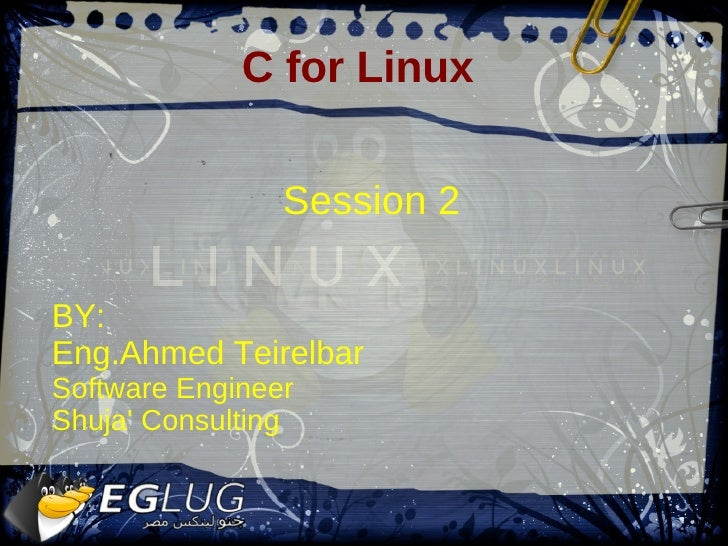 C for Linux                   Session 2  BY: Eng.Ahmed Teirelbar Software Engineer Shuja' Consulting