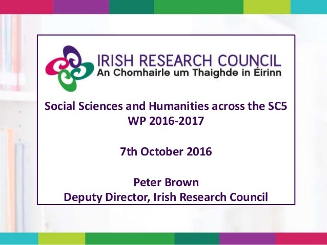 Social Sciences and Humanities across the SC5 WP 2016-2017 7th October 2016 Peter Brown Deputy Director, Irish Research Co...