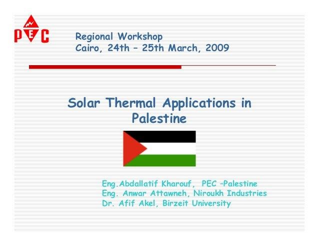 Regional Workshop Cairo, 24th – 25th March, 2009Solar Thermal Applications in         Palestine      Eng.Abdallatif Kharou...