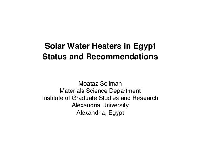 Solar Water Heaters in EgyptStatus and Recommendations               Moataz Soliman        Materials Science DepartmentIns...