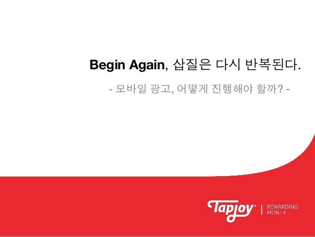 Begin Again, 삽질은 다시 반복된다.!  - 모바일 광고, 어떻게 진행해야 할까? -