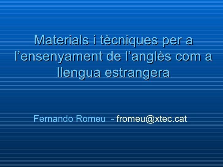 Materials i tècniques per a l'ensenyament de l'anglès com a llengua estrangera Fernando Romeu  -   [email_address]