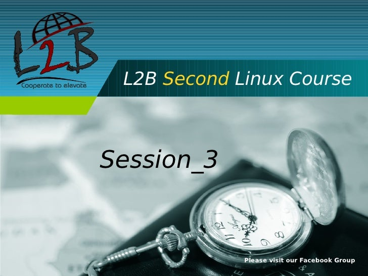 L2B Second Linux Course    Session_3                Please visit our Facebook Group