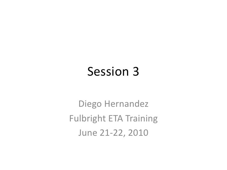 Session 3<br />Diego Hernandez<br />Fulbright ETA Training<br />June 21-22, 2010<br />