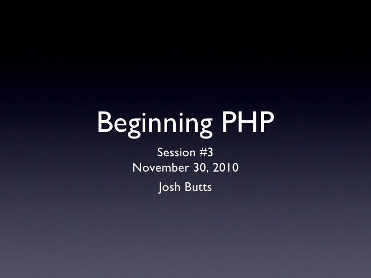 Beginning PHP <ul><li>Session #3 </li></ul><ul><li>November 30, 2010 </li></ul>Josh Butts