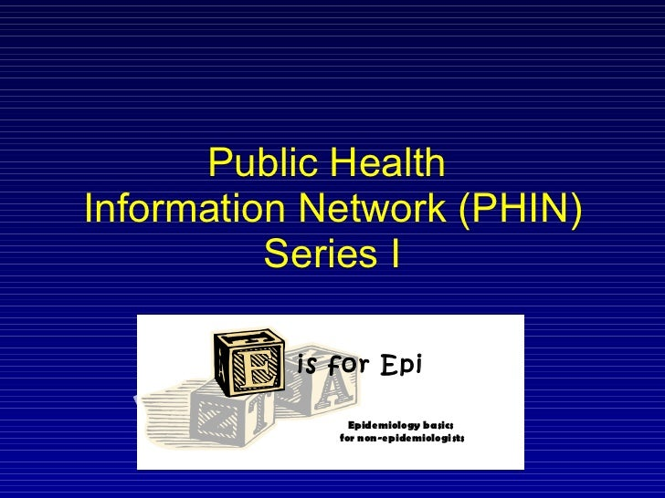 Public Health  Information Network (PHIN) Series I is for Epi Epidemiology basics  for non-epidemiologists