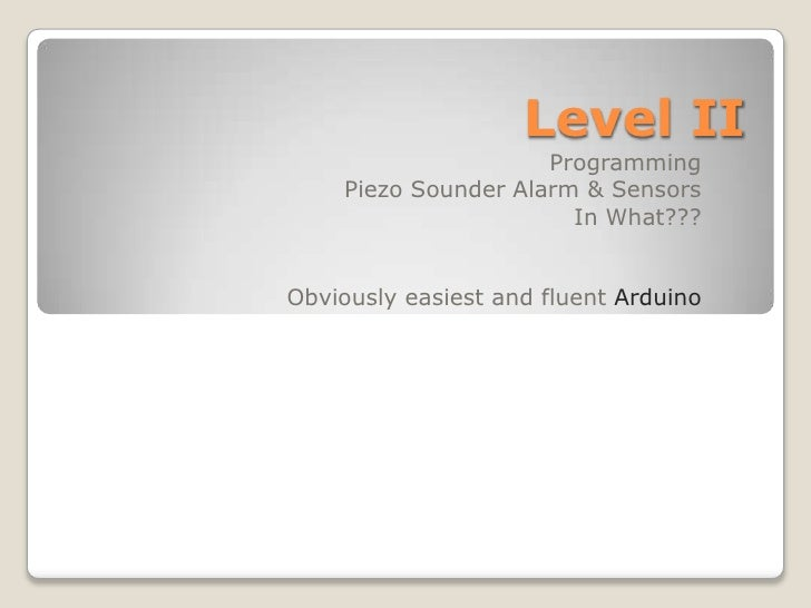 Level II<br />Programming<br />Piezo Sounder Alarm & Sensors<br />In What???<br />Obviously easiest and fluent Arduino<br />