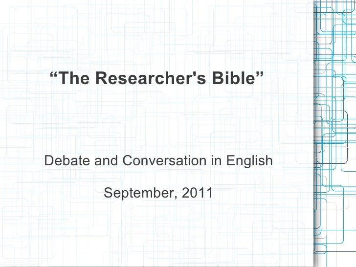 """""""The Researchers Bible""""Debate and Conversation in English        September, 2011"""