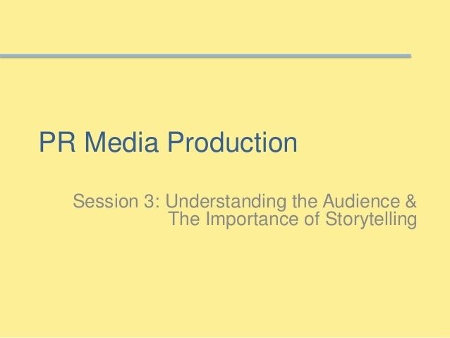 PR Media Production Session 3: Understanding the Audience & The Importance of Storytelling