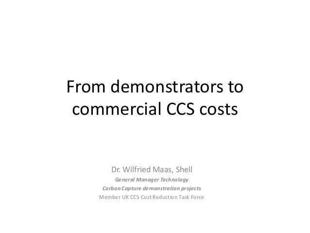 From demonstrators to commercial CCS costs Dr. Wilfried Maas, Shell General Manager Technology Carbon Capture demonstratio...