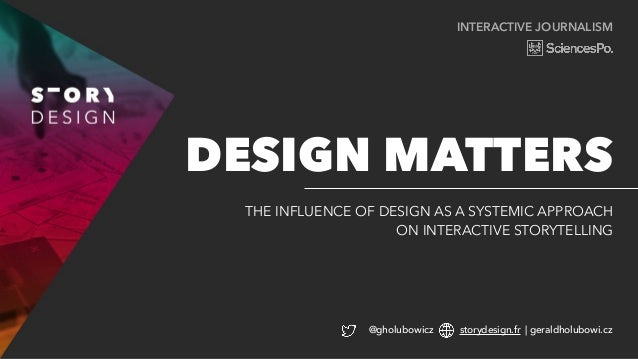 INTERACTIVE JOURNALISM THE INFLUENCE OF DESIGN AS A SYSTEMIC APPROACH ON INTERACTIVE STORYTELLING DESIGN MATTERS @gholubow...