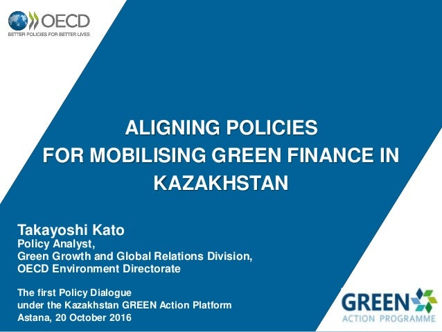 ALIGNING POLICIES FOR MOBILISING GREEN FINANCE IN KAZAKHSTAN Takayoshi Kato Policy Analyst, Green Growth and Global Relati...
