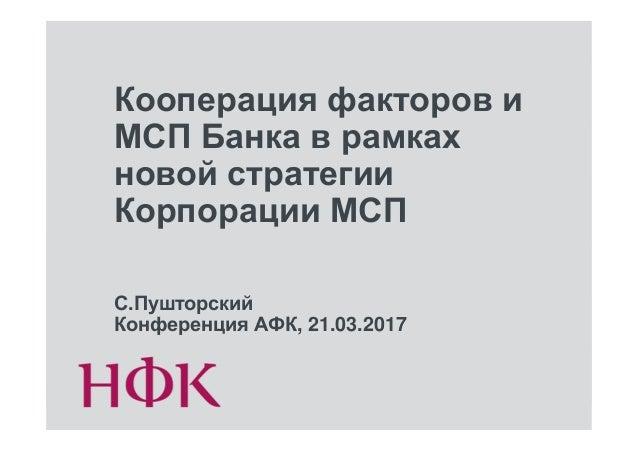 Кооперация факторов и МСП Банка в рамках новой стратегии Корпорации МСП С.Пушторский Конференция АФК, 21.03.2017
