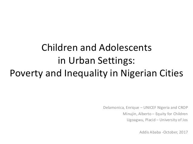 Children and Adolescents in Urban Settings: Poverty and Inequality in Nigerian Cities Delamonica, Enrique – UNICEF Nigeria...