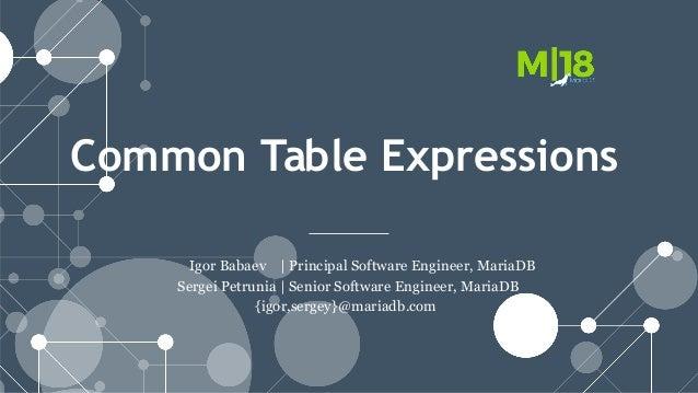Common Table Expressions Igor Babaev | Principal Software Engineer, MariaDB Sergei Petrunia | Senior Software Engineer, Ma...